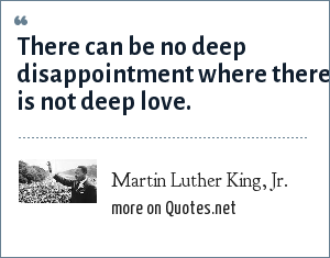 Martin Luther King, Jr.: There can be no deep disappointment where there is not deep love.