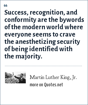 Martin Luther King, Jr.: Success, recognition, and conformity are the bywords of the modern world where everyone seems to crave the anesthetizing security of being identified with the majority.