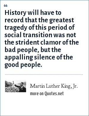 Martin Luther King, Jr.: History will have to record that the greatest tragedy of this period of social transition was not the strident clamor of the bad people, but the appalling silence of the good people.
