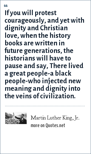 Martin Luther King, Jr.: If you will protest courageously, and yet with dignity and Christian love, when the history books are written in future generations, the historians will have to pause and say, There lived a great people-a black people-who injected new meaning and dignity into the veins of civilization.