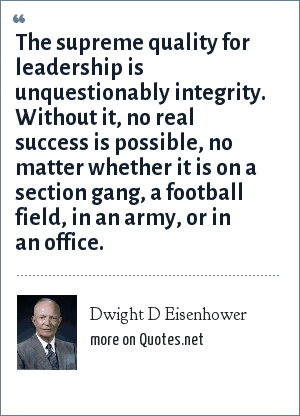 Dwight D Eisenhower: The supreme quality for leadership is unquestionably integrity. Without it, no real success is possible, no matter whether it is on a section gang, a football field, in an army, or in an office.