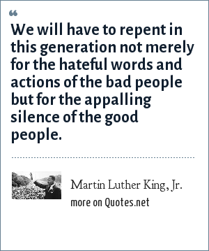 Martin Luther King, Jr.: We will have to repent in this generation not merely for the hateful words and actions of the bad people but for the appalling silence of the good people.