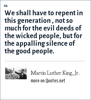 Martin Luther King, Jr.: We shall have to repent in this generation , not so much for the evil deeds of the wicked people, but for the appalling silence of the good people.