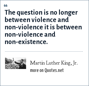 Martin Luther King, Jr.: The question is no longer between violence and non-violence it is between non-violence and non-existence.