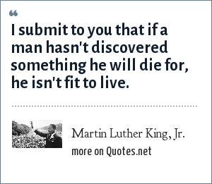 Martin Luther King, Jr.: I submit to you that if a man hasn't discovered something he will die for, he isn't fit to live.