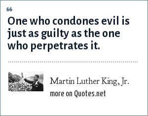 Martin Luther King, Jr.: One who condones evil is just as guilty as the one who perpetrates it.