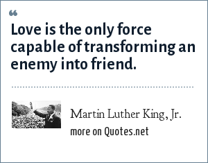 Martin Luther King, Jr.: Love is the only force capable of transforming an enemy into friend.