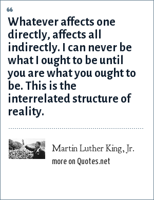 Martin Luther King, Jr.: Whatever affects one directly, affects all indirectly. I can never be what I ought to be until you are what you ought to be. This is the interrelated structure of reality.