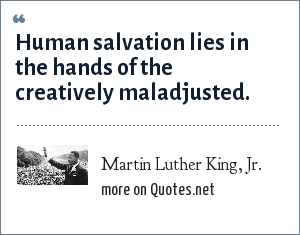 Martin Luther King, Jr.: Human salvation lies in the hands of the creatively maladjusted.