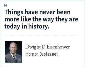 Dwight D Eisenhower: Things have never been more like the way they are today in history.