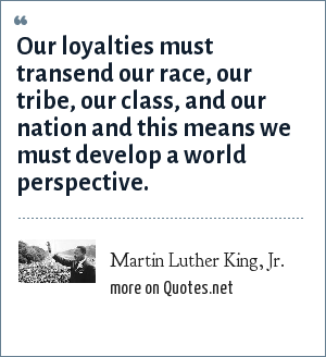 Martin Luther King, Jr.: Our loyalties must transend our race, our tribe, our class, and our nation and this means we must develop a world perspective.