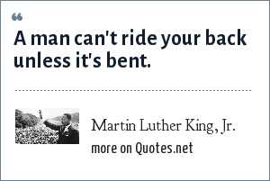 Martin Luther King, Jr.: A man can't ride your back unless it's bent.
