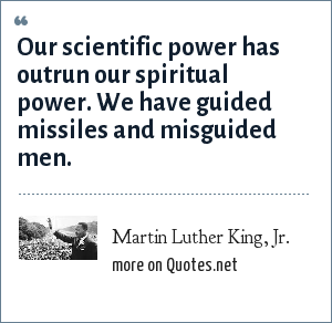 Martin Luther King, Jr.: Our scientific power has outrun our spiritual power. We have guided missiles and misguided men.
