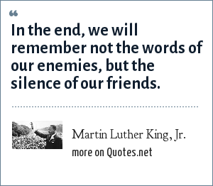 Martin Luther King, Jr.: In the end, we will remember not the words of our enemies, but the silence of our friends.