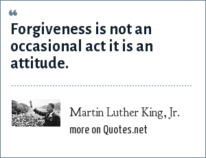 Martin Luther King, Jr.: Forgiveness is not an occasional act it is an attitude.