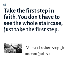 Martin Luther King, Jr.: Take the first step in faith. You don't have to see the whole staircase, just take the first step.