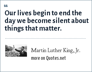 Martin Luther King, Jr.: Our lives begin to end the day we become silent about things that matter.