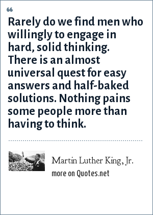 Martin Luther King, Jr.: Rarely do we find men who willingly to engage in hard, solid thinking. There is an almost universal quest for easy answers and half-baked solutions. Nothing pains some people more than having to think.
