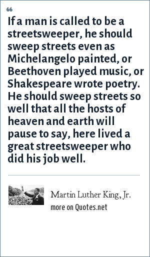 Martin Luther King, Jr.: If a man is called to be a streetsweeper, he should sweep streets even as Michelangelo painted, or Beethoven played music, or Shakespeare wrote poetry. He should sweep streets so well that all the hosts of heaven and earth will pause to say, here lived a great streetsweeper who did his job well.