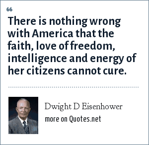 Dwight D Eisenhower: There is nothing wrong with America that the faith, love of freedom, intelligence and energy of her citizens cannot cure.