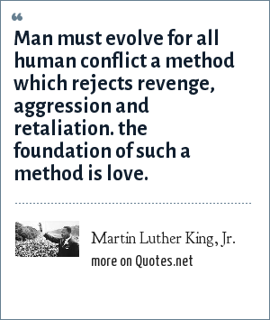 Martin Luther King, Jr.: Man must evolve for all human conflict a method which rejects revenge, aggression and retaliation. the foundation of such a method is love.