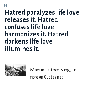 Martin Luther King, Jr.: Hatred paralyzes life love releases it. Hatred confuses life love harmonizes it. Hatred darkens life love illumines it.