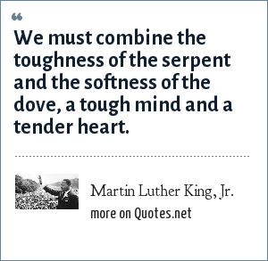 Martin Luther King, Jr.: We must combine the toughness of the serpent and the softness of the dove, a tough mind and a tender heart.