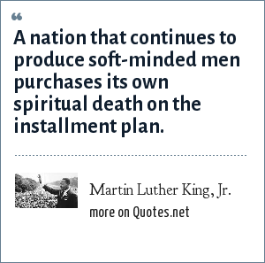 Martin Luther King, Jr.: A nation that continues to produce soft-minded men purchases its own spiritual death on the installment plan.