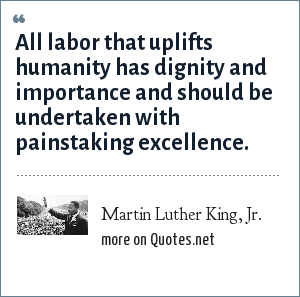 Martin Luther King, Jr.: All labor that uplifts humanity has dignity and importance and should be undertaken with painstaking excellence.