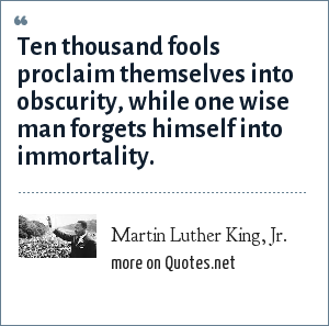 Martin Luther King, Jr.: Ten thousand fools proclaim themselves into obscurity, while one wise man forgets himself into immortality.