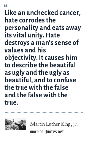 Martin Luther King, Jr.: Like an unchecked cancer, hate corrodes the personality and eats away its vital unity. Hate destroys a man's sense of values and his objectivity. It causes him to describe the beautiful as ugly and the ugly as beautiful, and to confuse the true with the false and the false with the true.