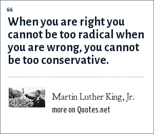 Martin Luther King, Jr.: When you are right you cannot be too radical when you are wrong, you cannot be too conservative.