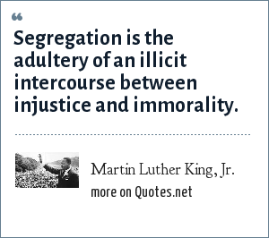 Martin Luther King, Jr.: Segregation is the adultery of an illicit intercourse between injustice and immorality.