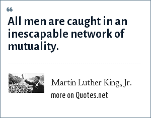 Martin Luther King, Jr.: All men are caught in an inescapable network of mutuality.