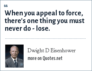 Dwight D Eisenhower: When you appeal to force, there's one thing you must never do - lose.