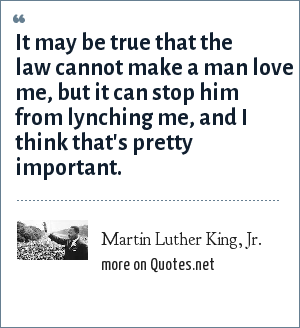 Martin Luther King, Jr.: It may be true that the law cannot make a man love me, but it can stop him from lynching me, and I think that's pretty important.