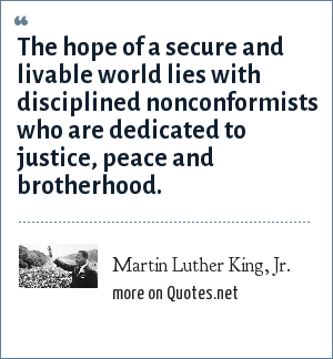 Martin Luther King, Jr.: The hope of a secure and livable world lies with disciplined nonconformists who are dedicated to justice, peace and brotherhood.