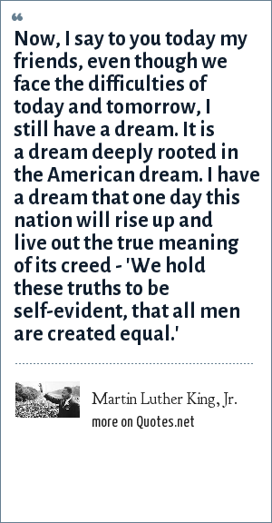 Martin Luther King, Jr.: Now, I say to you today my friends, even though we face the difficulties of today and tomorrow, I still have a dream. It is a dream deeply rooted in the American dream. I have a dream that one day this nation will rise up and live out the true meaning of its creed - 'We hold these truths to be self-evident, that all men are created equal.'