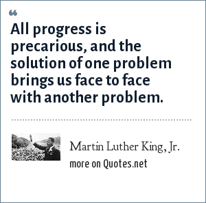Martin Luther King, Jr.: All progress is precarious, and the solution of one problem brings us face to face with another problem.