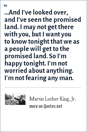 Martin Luther King, Jr.: ...And I've looked over, and I've seen the promised land. I may not get there with you, but I want you to know tonight that we as a people will get to the promised land. So I'm happy tonight. I'm not worried about anything. I'm not fearing any man.