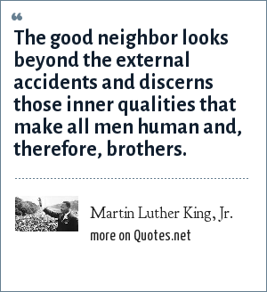 Martin Luther King, Jr.: The good neighbor looks beyond the external accidents and discerns those inner qualities that make all men human and, therefore, brothers.