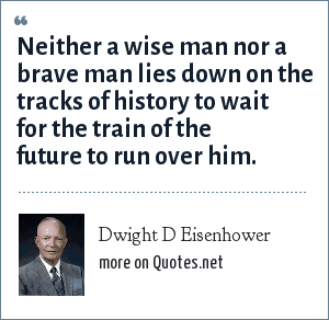 Dwight D Eisenhower: Neither a wise man nor a brave man lies down on the tracks of history to wait for the train of the future to run over him.