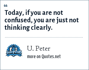 U. Peter: Today, if you are not confused, you are just not thinking clearly.