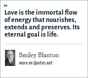 Smiley Blanton: Love is the immortal flow of energy that nourishes, extends and preserves. Its eternal goal is life.