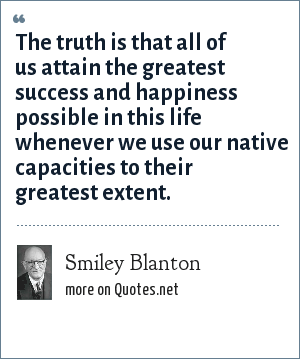 Smiley Blanton: The truth is that all of us attain the greatest success and happiness possible in this life whenever we use our native capacities to their greatest extent.