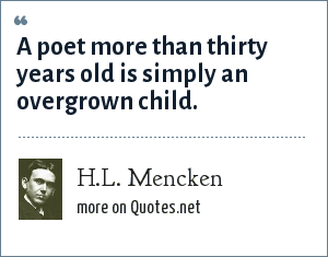 H.L. Mencken: A poet more than thirty years old is simply an overgrown child.