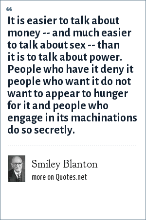 Smiley Blanton: It is easier to talk about money -- and much easier to talk about sex -- than it is to talk about power. People who have it deny it people who want it do not want to appear to hunger for it and people who engage in its machinations do so secretly.