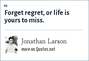 Jonathan Larson: Forget regret, or life is yours to miss.