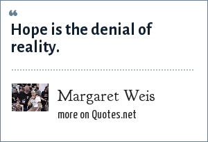 Margaret Weis: Hope is the denial of reality.