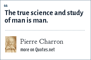 Pierre Charron: The true science and study of man is man.